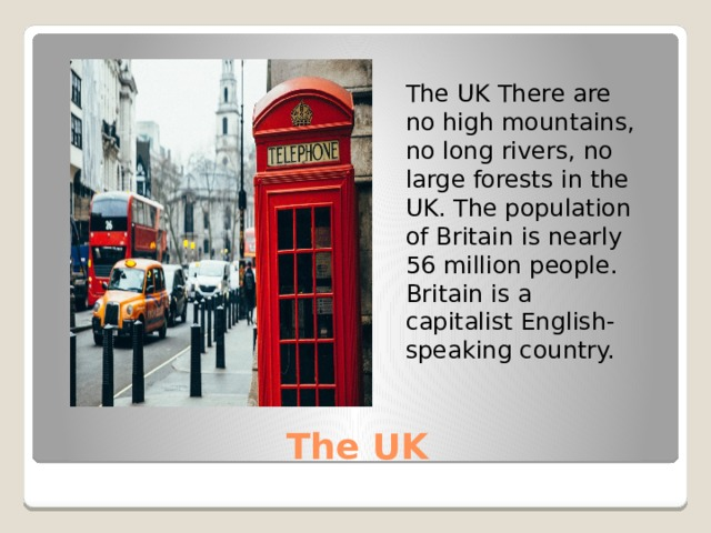 The UK There are no high mountains, no long rivers, no large forests in the UK. The population of Britain is nearly 56 million people. Britain is a capitalist English- speaking country. The UK