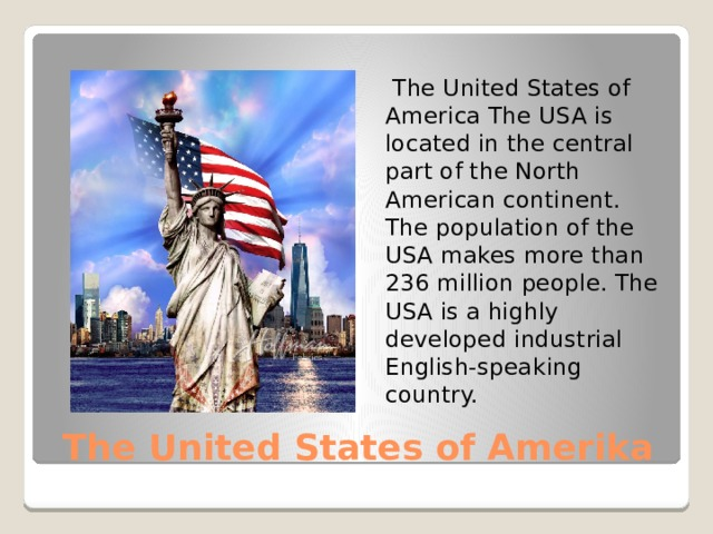The United States of America The USA is located in the central part of the North American continent. The population of the USA makes more than 236 million people. The USA is a highly developed industrial English-speaking country. The United States of Amerika