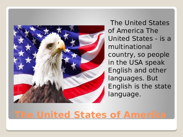 The United States of America The United States - is a multinational country, so people in the USA speak English and other languages. But English is the state language. The United States of Amerika
