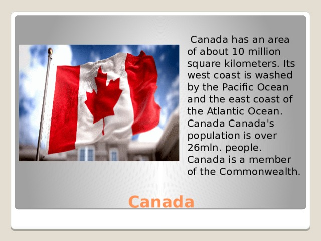 Canada has an area of about 10 million square kilometers. Its west coast is washed by the Pacific Ocean and the east coast of the Atlantic Ocean. Canada Canada's population is over 26mln. people. Canada is a member of the Commonwealth. Canada