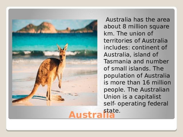 Australia has the area about 8 million square km. The union of territories of Australia includes: continent of Australia, island of Tasmania and number of small islands. The population of Australia is more than 16 million people. The Australian Union is a capitalist self- operating federal state. Australia