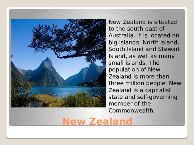 New Zealand is situated to the south-east of Australia. It is located on big islands: North Island, South Island and Stewart Island, as well as many small islands. The population of New Zealand is more than three million people. New Zealand is a capitalist state and self-governing member of the Commonwealth . New Zealand
