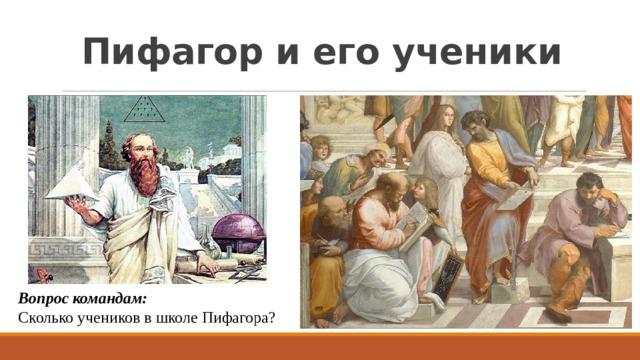 Пифагор и его ученики Вопрос командам:  Сколько учеников в школе Пифагора?
