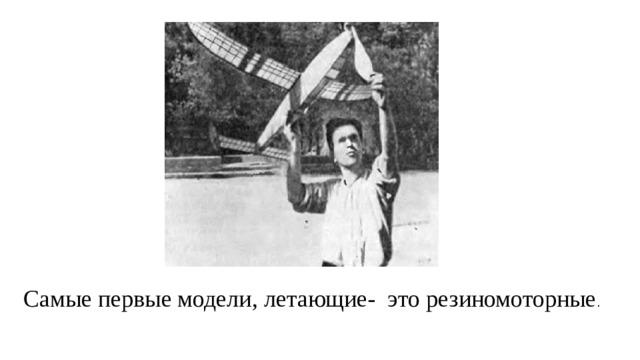 Самые первые модели, летающие- это резиномоторные .