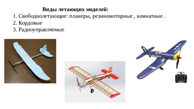Виды летающих моделей:  1. Свободнолетающие: планеры, резиномоторные , комнатные . 2. Кордовые 3. Радиоуправляемые