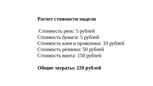 Расчет стоимости модели   Стоимость реек: 5 рублей Стоимость бумаги: 5 рублей Стоимость клея и проволоки: 10 рублей Стоимость резинки: 50 рублей Стоимость винта: 150 рублей Общие затраты: 220 рублей
