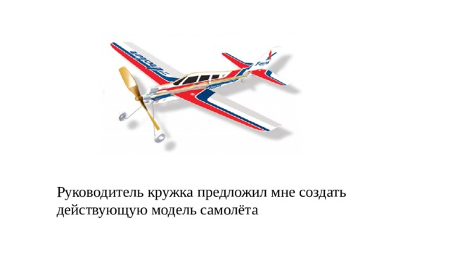 Руководитель кружка предложил мне создать действующую модель самолёта