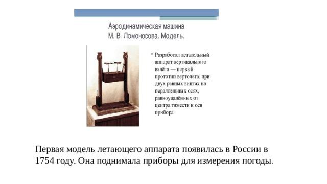 Первая модель летающего аппарата появилась в России в 1754 году. Она поднимала приборы для измерения погоды .