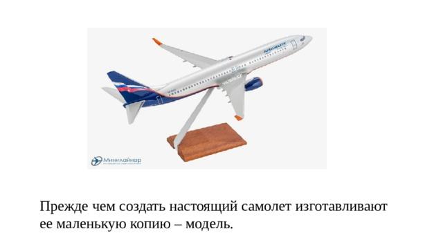 Прежде чем создать настоящий самолет изготавливают ее маленькую копию – модель.