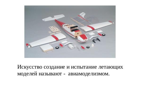 Искусство создание и испытание летающих моделей называют - авиамоделизмом.