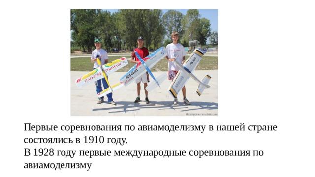 Первые соревнования по авиамоделизму в нашей стране состоялись в 1910 году. В 1928 году первые международные соревнования по авиамоделизму