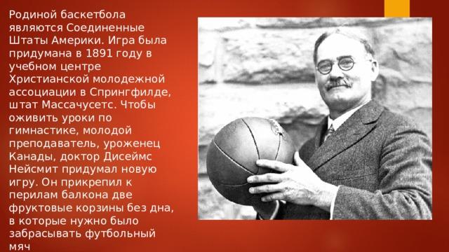 Родиной баскетбола являются Соединенные Штаты Америки. Игра была придумана в 1891 году в учебном центре Христианской молодежной ассоциации в Спрингфилде, штат Массачусетс. Чтобы оживить уроки по гимнастике, молодой преподаватель, уроженец Канады, доктор Дисеймс Нейсмит придумал новую игру. Он прикрепил к перилам балкона две фруктовые корзины без дна, в которые нужно было забрасывать футбольный мяч