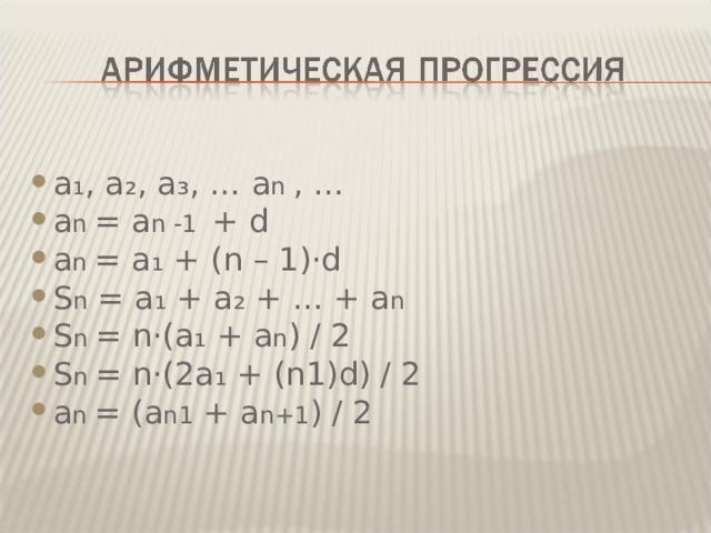 а₁, a₂ , a₃ , … a n  , … a n  = a n -1 + d а n  = а₁ + ( n – 1)· d S n  =  a₁  +  a₂  + … +  a n S n  = n· ( a₁  +  a n ) / 2 S n  = n· (2 a₁  + ( n1)d ) / 2 а n  = ( a n 1  +  a n +1 ) / 2