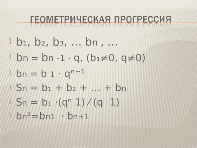 b ₁, b₂ , b₃ , … b n  , … b n = b n -1 · q , ( b ₁≠0, q≠ 0) b n  = b  1 · q ⁿ⁻¹ S n  =  b₁  +  b₂  + … +  b n S n  =  b₁ ·( qⁿ  1)  ⁄ ( q    1 ) b n ²=b n1   ·  b n+1