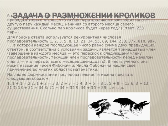 В место, огороженное со всех сторон стеной, поместили пару кроликов, природа которых такова, что любая пара кроликов производит на свет другую пару каждый месяц, начиная со второго месяца своего существования. Сколько пар кроликов будет через год? (Ответ: 233 пары). Для поиска ответа используется рекуррентная числовая последовательность 1, 2, 3, 5, 8, 13, 21, 34, 55, 89, 144, 233, 377, 610, 987, … в которой каждое последующее число равно сумме двух предыдущих; ответом, в соответствии с условиями задачи, является тринадцатый член (завершение каждого месяца — это перескок к следующему члену последовательности; текущий член последовательности перед началом опыта — это первый; всего месяцев двенадцать). В честь учёного она носит название чисел Фибоначчи. Числа Фибоначчи нашли своё применение во многих областях математики. Наглядно формирование последовательности можно показать следующим образом: 1: 1 + 1 = 2 2: 1 + 2 = 3 3: 2 + 3 = 5 4: 3 + 5 = 8 5: 5 + 8 = 13 6: 8 + 13 = 21 7: 13 + 21 = 34 8: 21 + 34 = 55 9: 34 + 55 = 89 ... и т. д.