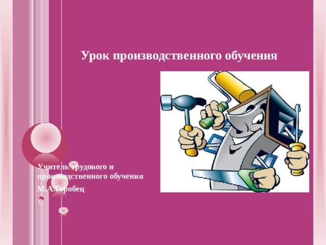 Урок производственного обучения  Учитель трудового и производственного обучения М.А.Горобец