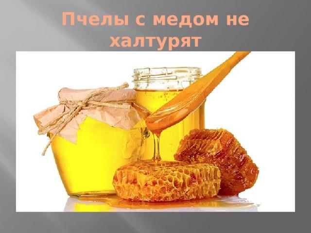 Пчелы с медом не халтурят
