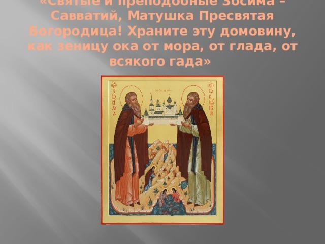 «Святые и преподобные Зосима – Савватий, Матушка Пресвятая Богородица! Храните эту домовину, как зеницу ока от мора, от глада, от всякого гада»