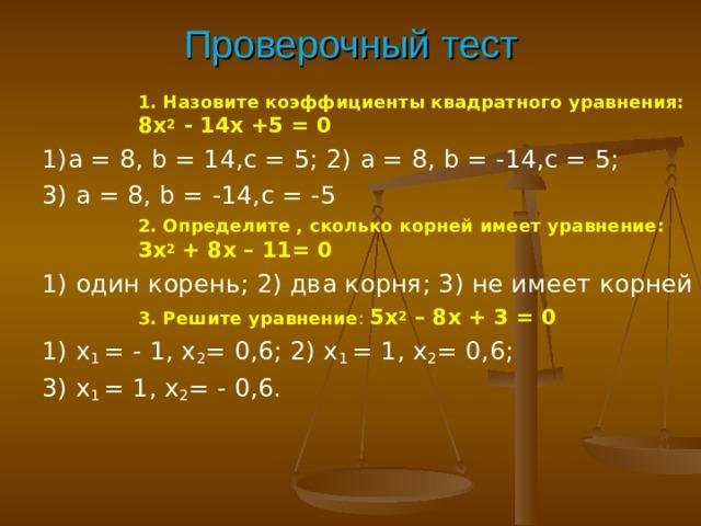 Проверочный тест 1. Назовите коэффициенты квадратного уравнения: 8х 2 - 14х +5 = 0 1. Назовите коэффициенты квадратного уравнения: 8х 2 - 14х +5 = 0 1. Назовите коэффициенты квадратного уравнения: 8х 2 - 14х +5 = 0 1. Назовите коэффициенты квадратного уравнения: 8х 2 - 14х +5 = 0 1) a = 8, b = 14, c = 5; 2) a = 8, b = - 14,с = 5; 3) a = 8, b = - 14,с = - 5 2. Определите , сколько корней имеет уравнение: 3х 2 + 8х – 11= 0 2. Определите , сколько корней имеет уравнение: 3х 2 + 8х – 11= 0 2. Определите , сколько корней имеет уравнение: 3х 2 + 8х – 11= 0 2. Определите , сколько корней имеет уравнение: 3х 2 + 8х – 11= 0 1) один корень; 2) два корня; 3) не имеет корней 3. Решите уравнение : 5х 2 – 8х + 3 = 0 3. Решите уравнение : 5х 2 – 8х + 3 = 0 3. Решите уравнение : 5х 2 – 8х + 3 = 0 3. Решите уравнение : 5х 2 – 8х + 3 = 0 1) х 1 = - 1, х 2 = 0,6; 2) х 1 = 1, х 2 = 0,6; 3) х 1 = 1, х 2 = - 0,6.
