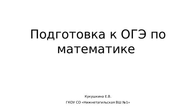 Подготовка к ОГЭ по математике Кукушкина Е.В. ГКОУ СО «Нижнетагильская ВШ №1»