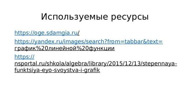 Используемые ресурсы https://oge.sdamgia.ru /  https://yandex.ru/images/search?from=tabbar&text= график%20линейной%20функции  https:// nsportal.ru/shkola/algebra/library/2015/12/13/stepennaya-funktsiya-eyo-svoystva-i-grafik