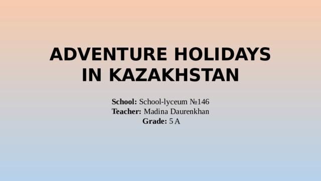 ADVENTURE HOLIDAYS  IN KAZAKHSTAN   School: School-lyceum №146  Teacher: Madina Daurenkhan   Grade: 5 A
