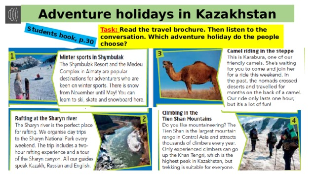 Students book, p.30 Adventure holidays in Kazakhstan Task: Read the travel brochure. Then listen to the conversation. Which adventure holiday do the people choose?