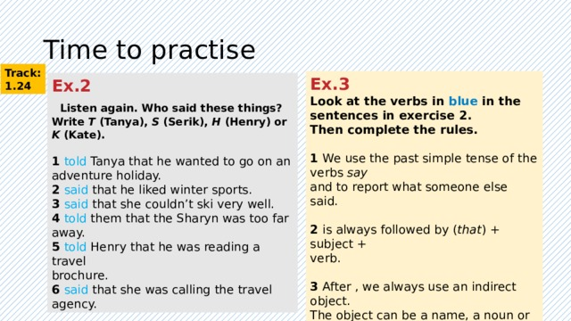 Time to practise Track: 1.24 Ex.3 Look at the verbs in blue in the sentences in exercise 2. Then complete the rules.  1 We use the past simple tense of the verbs say and to report what someone else said. 2 is always followed by ( that ) + subject + verb. 3 After , we always use an indirect object. The object can be a name, a noun or a pronoun. Ex.2   Listen again. Who said these things? Write T (Tanya), S (Serik), H (Henry) or K (Kate).  1 told Tanya that he wanted to go on an adventure holiday. 2 said that he liked winter sports. 3 said that she couldn't ski very well. 4 told them that the Sharyn was too far away. 5 told Henry that he was reading a travel brochure. 6 said that she was calling the travel agency.