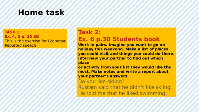 Home task Task 2: Ex. 6 p.30 Students book Work in pairs. Imagine you want to go on holiday this weekend. Make a list of places you could visit and things you could do there. Interview your partner to find out which place or activity from your list they would like the most. Make notes and write a report about your partner's answers. Do you like skiing? Rustam said that he didn't like skiing. He told me that he liked swimming. TASK 1: Ex. 4, 5 p. 30 SB This is the exercise for Grammar Reported speech