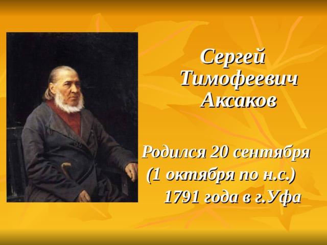 Сергей Тимофеевич Аксаков  Родился 20 сентября (1 октября по н.с.) 1791 года в г.Уфа