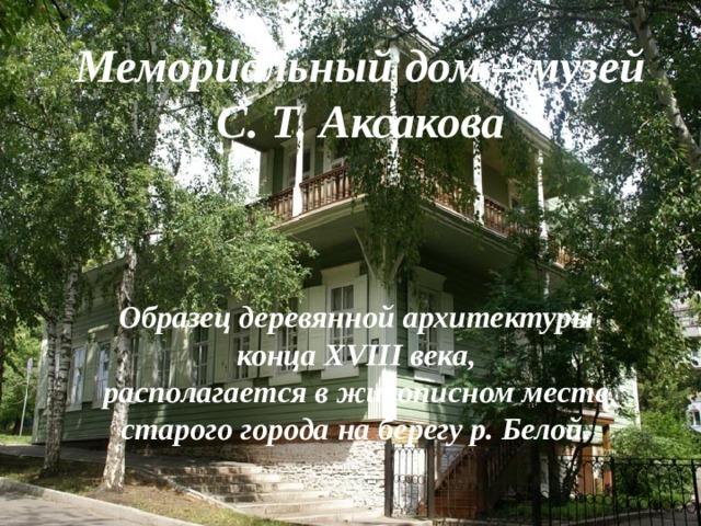 Мемориальный дом – музей С. Т. Аксакова     Образец деревянной архитектуры конца XVIII века, располагается в живописном месте старого города на берегу р. Белой.