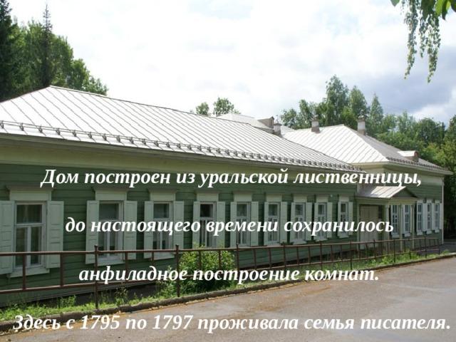 Дом построен из уральской лиственницы,  до настоящего времени сохранилось  анфиладное построение комнат.  Здесь с 1795 по 1797 проживала семья писателя.