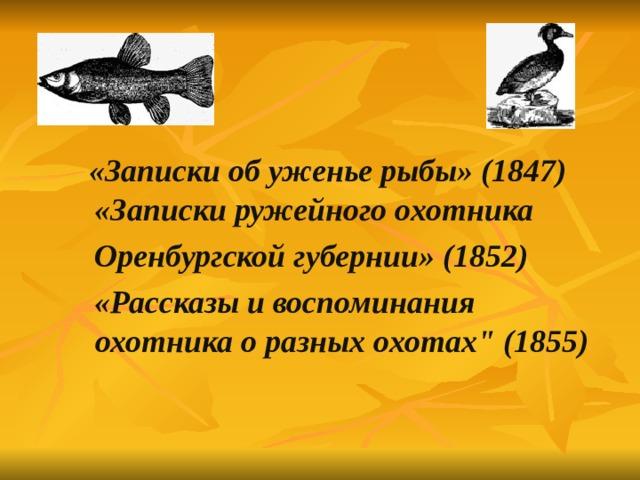 «Записки об уженье рыбы» (1847)  «Записки ружейного охотника  Оренбургской губернии» (1852)  «Рассказы и воспоминания охотника о разных охотах