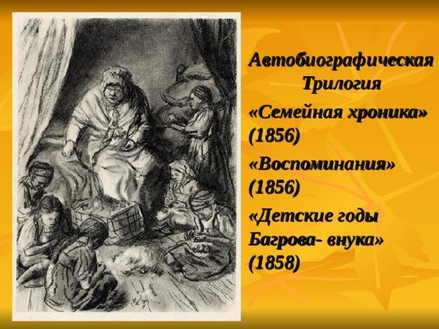Автобиографическая Трилогия «Семейная хроника» (1856) «Воспоминания» (1856) «Детские годы Багрова- внука» (1858)
