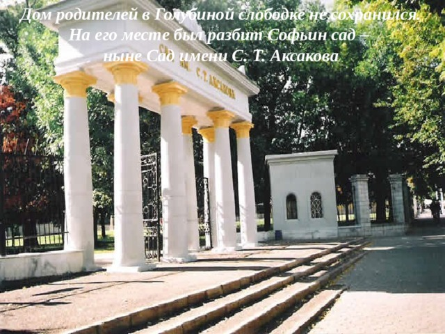 Дом родителей в Голубиной слободке не сохранился. На его месте был разбит Софьин сад – ныне Сад имени С. Т. Аксакова