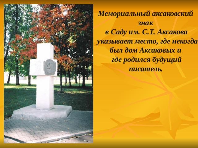 Мемориальный аксаковский знак  в Саду им. С.Т. Аксакова  указывает место, где некогда был дом Аксаковых и  где родился будущий писатель.