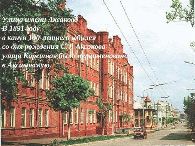 Улица имени Аксакова В 1891 году в канун 100-летнего юбилея со дня рождения С.Т. Аксакова улица Каретная была переименована в Аксаковскую.