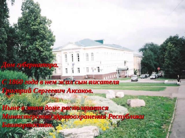 Дом губернатора.  С 1860 года в нем жил сын писателя Григорий Сергеевич Аксаков.  Ныне в этом доме располагается Министерство здравоохранения Республики Башкортостан.
