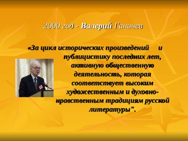 2000 год - Валерий Ганичев    «За цикл исторических произведений и публицистику последних лет, активную общественную деятельность, которая соответствует высоким художественным и духовно-нравственным традициям русской литературы
