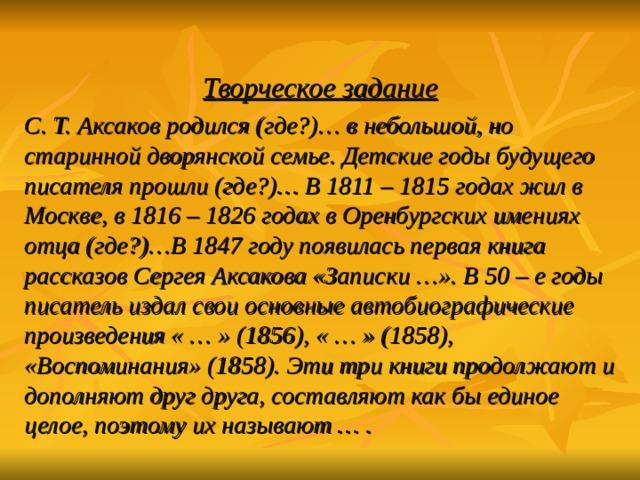 Творческое задание С. Т. Аксаков родился (где?)… в небольшой, но старинной дворянской семье. Детские годы будущего писателя прошли (где?)… В 1811 – 1815 годах жил в Москве, в 1816 – 1826 годах в Оренбургских имениях отца (где?)…В 1847 году появилась первая книга рассказов Сергея Аксакова «Записки …». В 50 – е годы писатель издал свои основные автобиографические произведения « … » (1856), « … » (1858), «Воспоминания» (1858). Эти три книги продолжают и дополняют друг друга, составляют как бы единое целое, поэтому их называют … .