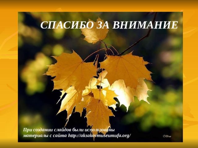 СПАСИБО ЗА ВНИМАНИЕ При создании слайдов были использованы материалы с сайта http://aksakovmuseumufa.org/