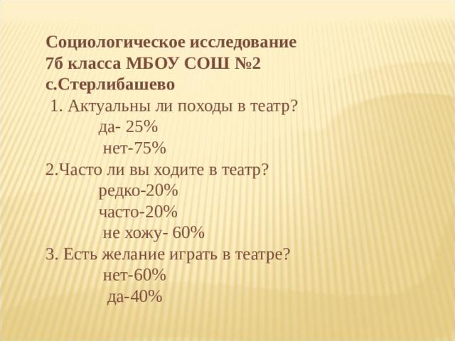 Социологическое исследование 7б класса МБОУ СОШ №2 с.Стерлибашево  1. Актуальны ли походы в театр?  да- 25%  нет-75% 2.Часто ли вы ходите в театр?  редко-20%  часто-20%  не хожу- 60% 3. Есть желание играть в театре?  нет-60%  да-40%
