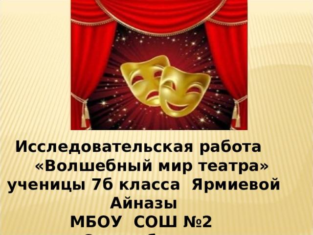 Исследовательская работа  «Волшебный мир театра» ученицы 7б класса Ярмиевой Айназы МБОУ C ОШ №2 с.Стерлибашево