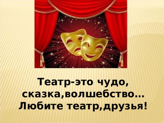 Театр-это чудо, сказка,волшебство…Любите театр,друзья!