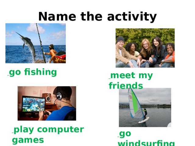 go windsurfing Name the activity  go fishing  meet my friends  play computer games