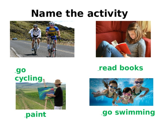 go cycling  read books  go swimming Name the activity  paint