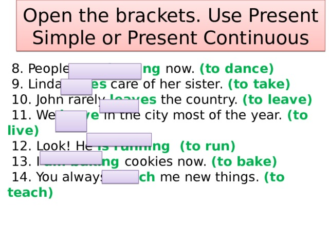 Open the brackets. Use Present Simple or Present Continuous  8. People are dancing now. (to dance)  9. Linda takes care of her sister. (to take)  10. John rarely leaves the country. (to leave)  11. We leave in the city most of the year. (to live)  12. Look! He is running (to run)  13. I am baking cookies now. (to bake)  14. You always teach me new things. (to teach)