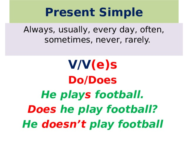 Present Simple Always, usually, every day, often, sometimes, never, rarely. V/V (e)s Do/Does He play s football. Does he play football? He doesn't play football
