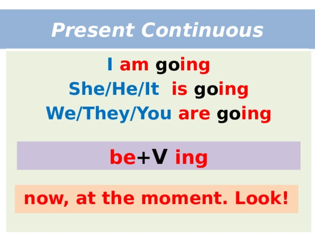 Present Continuous I  am go ing She/He/It  is go ing We/They/You  are go ing be + V  ing now, at the moment. Look!