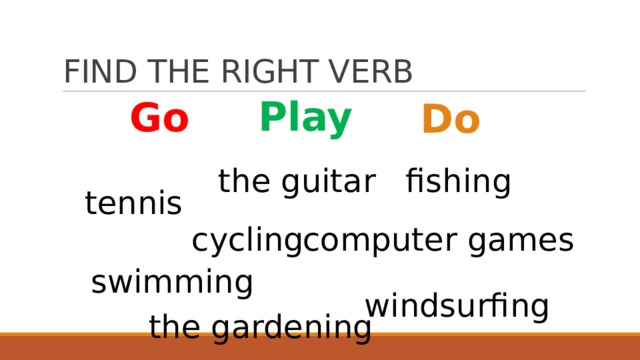 FIND THE RIGHT VERB Play Go Do the guitar fishing tennis computer games cycling swimming windsurfing the gardening